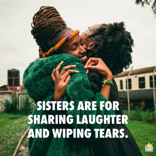 Sisters are for sharing laughter and wiping tears.