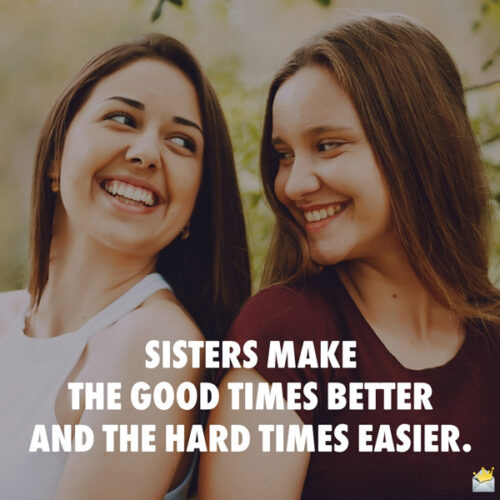 Sisters make the good times better and the hard times easier.