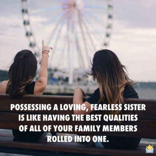 Possessing a loving, fearless sister is like having the best qualities of all of your family members rolled into one.