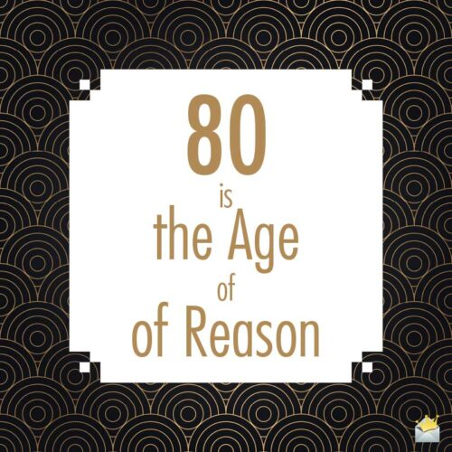 80 is the age of reason.