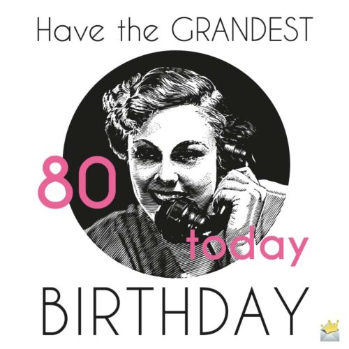 80 Today: have the Grandest Birthday!