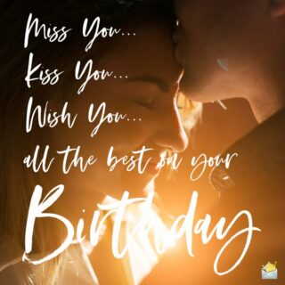 Miss You, Kiss You, Wish you all the best for your birthday.