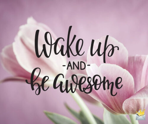 Wake up and be awesome.