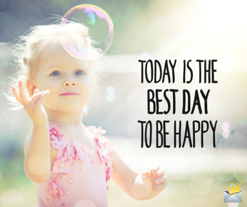 Today is the best day to be happy.
