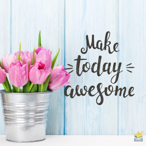 Make today awesome!