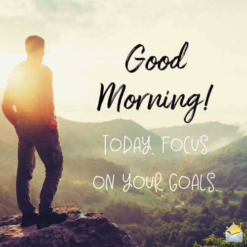 Good Morning. Today, focus on your goals.