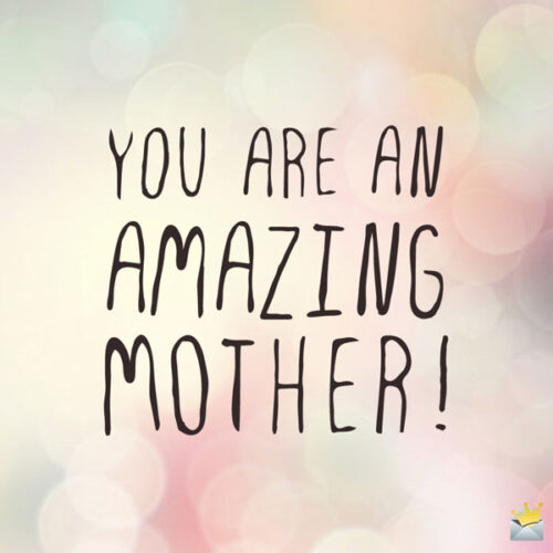 You are an amazing mother.