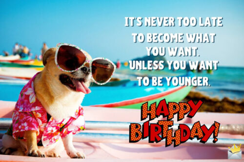 It's never too late to become what you want. Unless you want to be younger. Happy birthday.