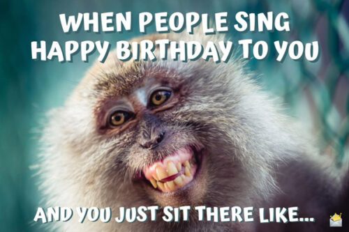 When people sing happy birthday to you and you just sit there like...