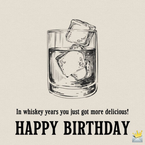 In whiskey years you just got more delicious! Happy Birthday.