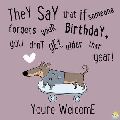 They say that if someone forgets your birthday you don't get older that year! You're welcome.
