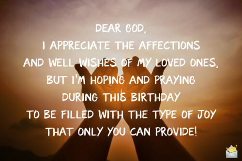Dear God, I appreciate the affections and well wishes of my loved ones, but I'm hoping and praying during this birthday to be filled with the type of joy that only You can provide!