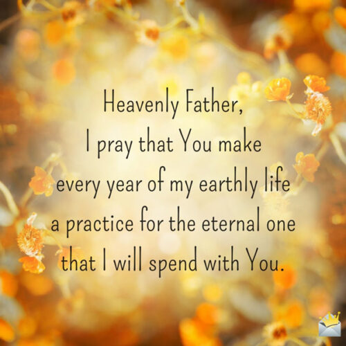 Heavenly Father, I pray that You make every year of my earthly life a practice for the eternal one that I will spend with You.