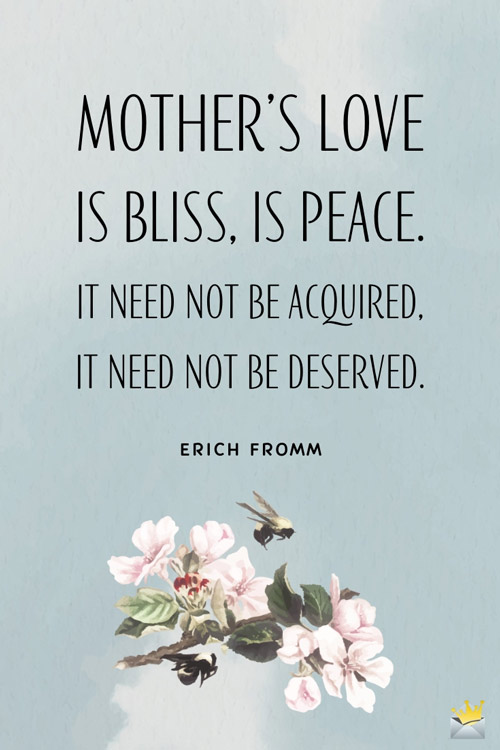 Mother's love is bliss, is peace, it need not be acquired, it need not be deserved. Erich Fromm
