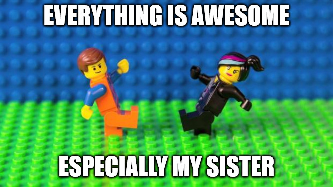 Everything is awesome Sister love meme.