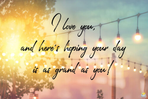 I love you and here's hoping your day is as grand as you!