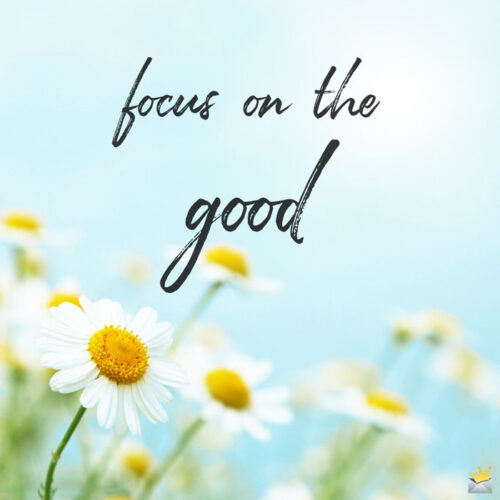 Positive quote to make you focus on the good.