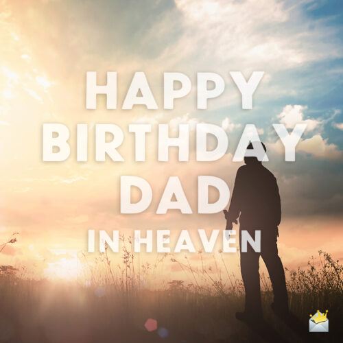 Birthday wish for dad in heaven.